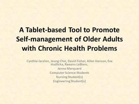 A Tablet-based Tool to Promote Self-management of Older Adults with Chronic Health Problems Cynthia Jacelon, Jeung Choi, David Fisher, Allen Hanson, Eva.