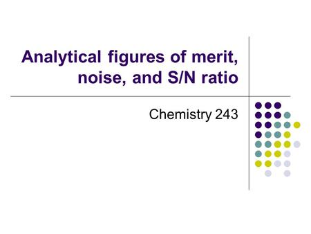 Analytical figures of merit, noise, and S/N ratio Chemistry 243.