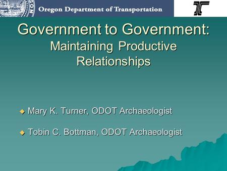 Government to Government: Maintaining Productive Relationships Mary K. Turner, ODOT Archaeologist Mary K. Turner, ODOT Archaeologist Tobin C. Bottman,