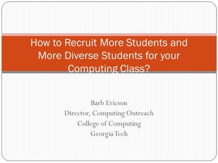 Barb Ericson Director, Computing Outreach College of Computing Georgia Tech How to Recruit More Students and More Diverse Students for your Computing Class?