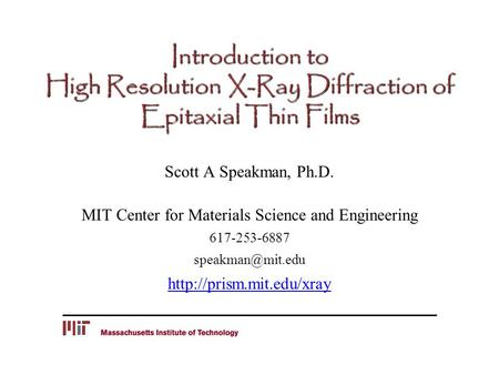 Introduction to High Resolution X-Ray Diffraction of Epitaxial Thin Films Scott A Speakman, Ph.D. MIT Center for Materials Science and Engineering 617-253-6887.