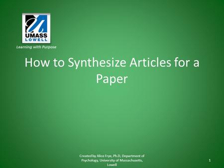 How to Synthesize Articles for a Paper Created by Alice Frye, Ph.D, Department of Psychology, University of Massachusetts, Lowell 1.
