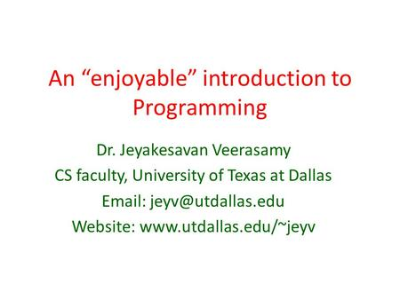An enjoyable introduction to Programming Dr. Jeyakesavan Veerasamy CS faculty, University of Texas at Dallas   Website: