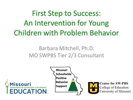 First Step to Success: An Intervention for Young Children with Problem Behavior Barbara Mitchell, Ph.D. MO SWPBS Tier 2/3 Consultant.