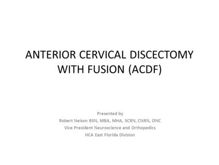 ANTERIOR CERVICAL DISCECTOMY WITH FUSION (ACDF) Presented by Robert Nelson BSN, MBA, MHA, SCRN, CNRN, ONC Vice President Neuroscience and Orthopedics HCA.