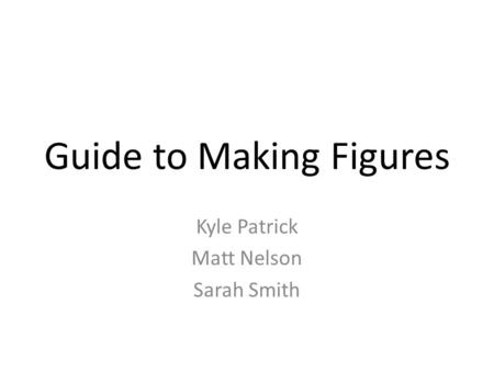 Guide to Making Figures Kyle Patrick Matt Nelson Sarah Smith.