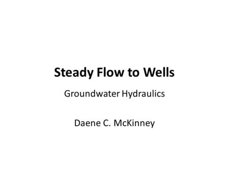 Steady Flow to Wells Groundwater Hydraulics Daene C. McKinney.
