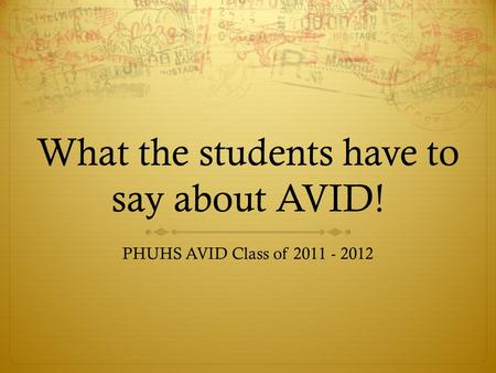 What the students have to say about AVID! PHUHS AVID Class of 2011 - 2012.