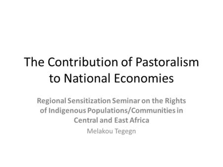 The Contribution of Pastoralism to National Economies Regional Sensitization Seminar on the Rights of Indigenous Populations/Communities in Central and.