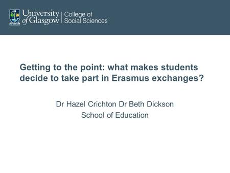Getting to the point: what makes students decide to take part in Erasmus exchanges? Dr Hazel Crichton Dr Beth Dickson School of Education.