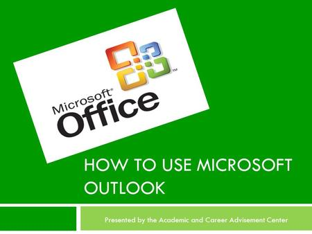 HOW TO USE MICROSOFT OUTLOOK Presented by the Academic and Career Advisement Center.