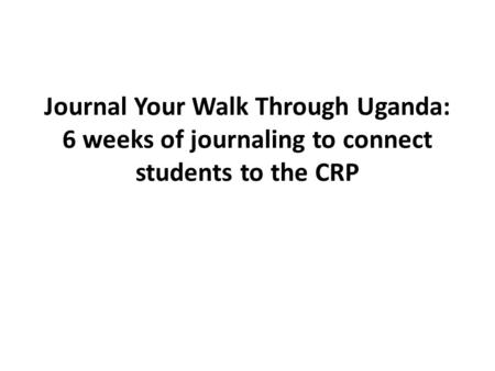 Journal Your Walk Through Uganda: 6 weeks of journaling to connect students to the CRP.
