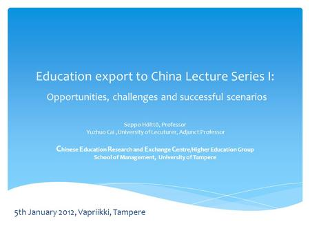 Education export to China Lecture Series I: Opportunities, challenges and successful scenarios Seppo Hölttö, Professor Yuzhuo Cai,University of Lecuturer,