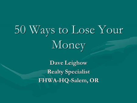 50 Ways to Lose Your Money Dave Leighow Realty Specialist FHWA-HQ-Salem, OR.
