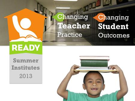 Summer Institutes 2013 Changing Teacher Practice Changing Student Outcomes.