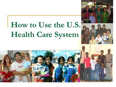 How to Use the U.S. Health Care System. Why do we need health care?