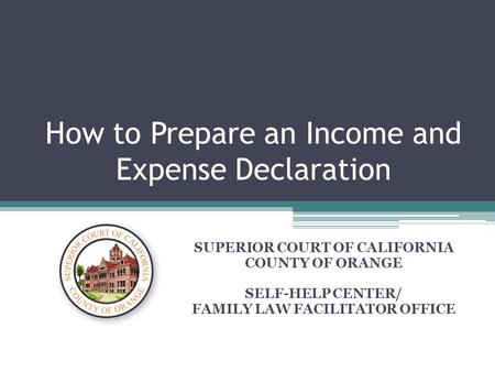 How to Prepare an Income and Expense Declaration SUPERIOR COURT OF CALIFORNIA COUNTY OF ORANGE SELF-HELP CENTER/ FAMILY LAW FACILITATOR OFFICE.