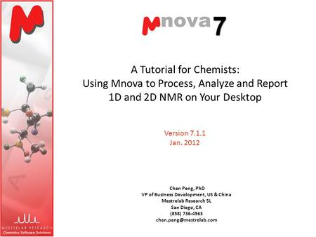 A Tutorial for Chemists: Using Mnova to Process, Analyze and Report 1D and 2D NMR on Your Desktop Chen Peng, PhD VP of Business Development, US & China.