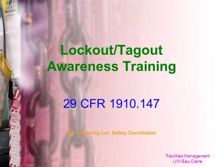 Facilities Management UW-Eau Claire Lockout/Tagout Awareness Training 29 CFR 1910.147 By: Chaizong Lor, Safety Coordinator.