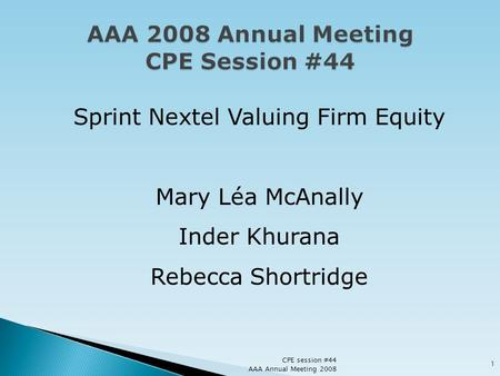 Sprint Nextel Valuing Firm Equity Mary Léa McAnally Inder Khurana Rebecca Shortridge CPE session #44 AAA Annual Meeting 2008 1.
