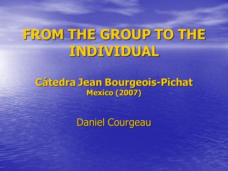 FROM THE GROUP TO THE INDIVIDUAL Cátedra Jean Bourgeois-Pichat Mexico (2007) Daniel Courgeau.
