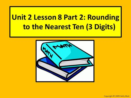 Unit 2 Lesson 8 Part 2: Rounding to the Nearest Ten (3 Digits) Copyright © 2009 Kelly Mott.