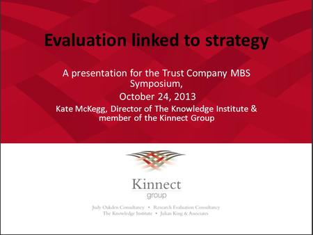 Evaluation linked to strategy A presentation for the Trust Company MBS Symposium, October 24, 2013 Kate McKegg, Director of The Knowledge Institute & member.