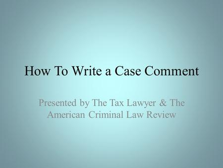 How To Write a Case Comment Presented by The Tax Lawyer & The American Criminal Law Review.