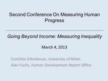 Second Conference On Measuring Human Progress Going Beyond Income: Measuring Inequality March 4, 2013 Conchita DAmbrosio, University of Milan Alan Fuchs,