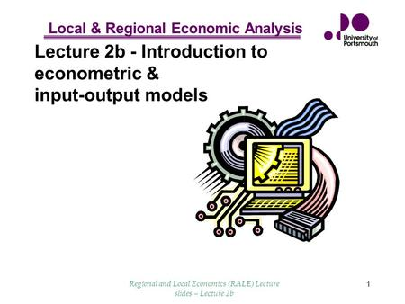 Local & Regional Economic Analysis Regional and Local Economics (RALE) Lecture slides – Lecture 2b 1 Lecture 2b - Introduction to econometric & input-output.