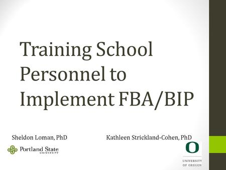 Training School Personnel to Implement FBA/BIP Sheldon Loman, PhD Kathleen Strickland-Cohen, PhD.