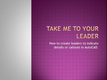 How to create leaders to indicate details or callouts in AutoCAD.