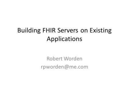 Building FHIR Servers on Existing Applications Robert Worden