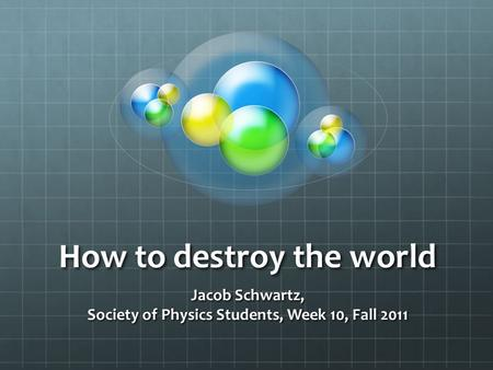 How to destroy the world Jacob Schwartz, Society of Physics Students, Week 10, Fall 2011.