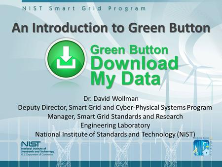 An Introduction to Green Button Dr. David Wollman Deputy Director, Smart Grid and Cyber-Physical Systems Program Manager, Smart Grid Standards and Research.