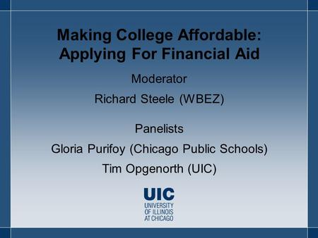 Making College Affordable: Applying For Financial Aid Moderator Richard Steele (WBEZ) Panelists Gloria Purifoy (Chicago Public Schools) Tim Opgenorth (UIC)