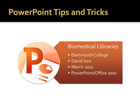 Biomedical Libraries Dartmouth College David Izzo March 2012 PowerPoint/Office 2010.