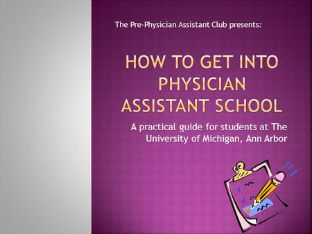 A practical guide for students at The University of Michigan, Ann Arbor The Pre-Physician Assistant Club presents: