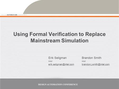 Using Formal Verification to Replace Mainstream Simulation Erik Seligman Intel Brandon Smith Intel