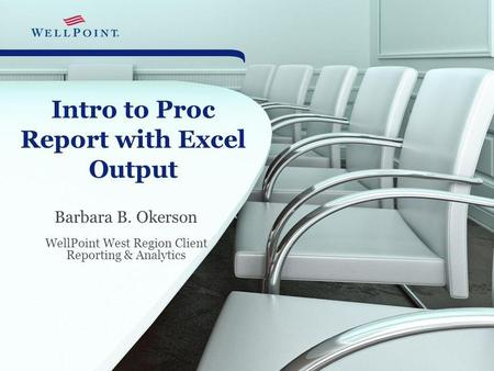 Intro to Proc Report with Excel Output Barbara B. Okerson WellPoint West Region Client Reporting & Analytics.