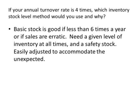 If your annual turnover rate is 4 times, which inventory stock level method would you use and why? Basic stock is good if less than 6 times a year or if.