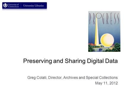 Preserving and Sharing Digital Data Greg Colati, Director, Archives and Special Collections May 11, 2012.