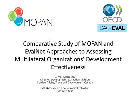 Comparative Study of MOPAN and EvalNet Approaches to Assessing Multilateral Organizations' Development Effectiveness James Melanson Director, Development.
