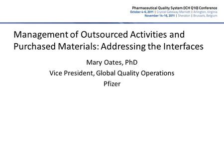 1 Mary Oates, PhD Vice President, Global Quality Operations Pfizer Management of Outsourced Activities and Purchased Materials: Addressing the Interfaces.