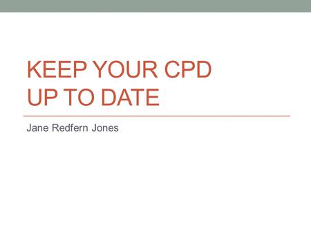 KEEP YOUR CPD UP TO DATE Jane Redfern Jones. What is C.P.D.? Continual Professional Development (CPD) can be defined as: the conscious updating of professional.