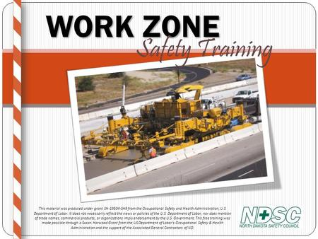 WORK ZONE Safety Training This material was produced under grant SH-19504-SH9 from the Occupational Safety and Health Administration, U.S. Department.