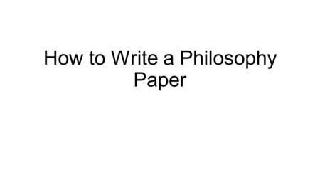 How to Write a Philosophy Paper. The Reader In reality, likely only one person will read your paper: me. However, writing papers in class is supposed.