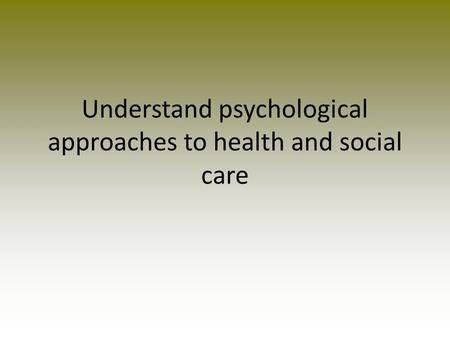 Understand psychological approaches to health and social care.