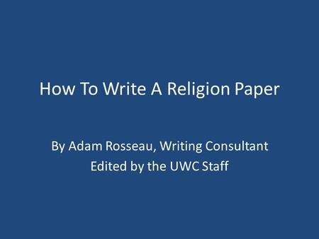How To Write A Religion Paper By Adam Rosseau, Writing Consultant Edited by the UWC Staff.