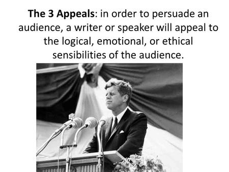 The 3 Appeals: in order to persuade an audience, a writer or speaker will appeal to the logical, emotional, or ethical sensibilities of the audience.